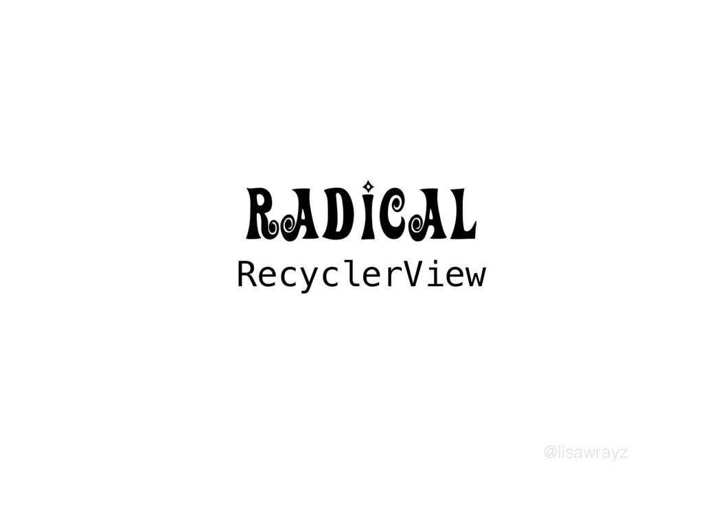 @lisawrayz RecyclerView RADICAL