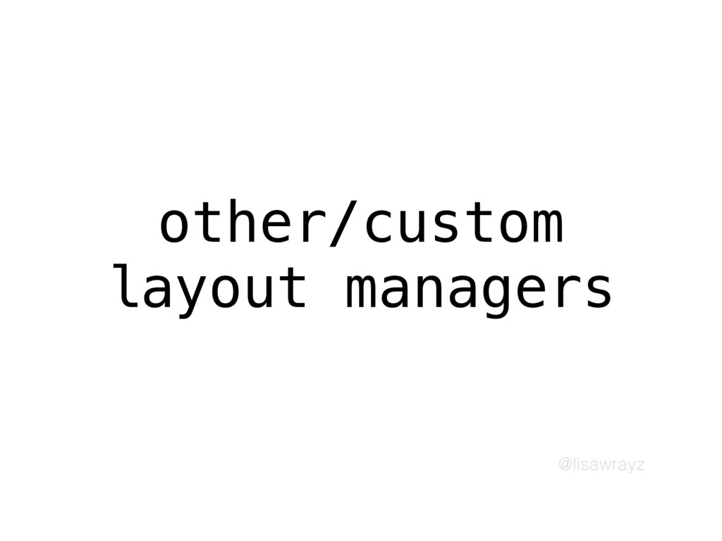 @lisawrayz other/custom layout managers