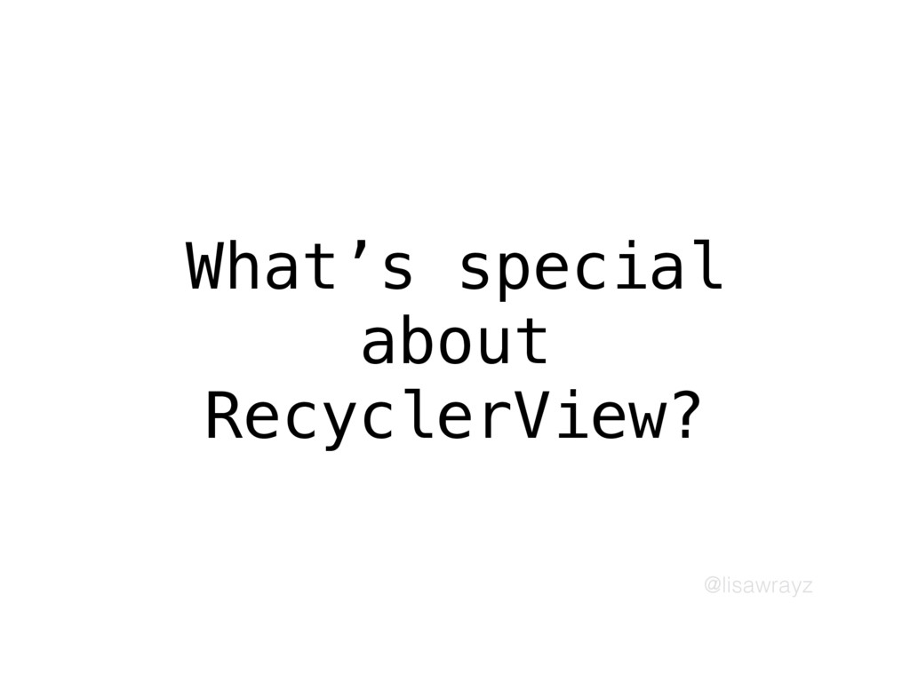 @lisawrayz What's special about RecyclerView?