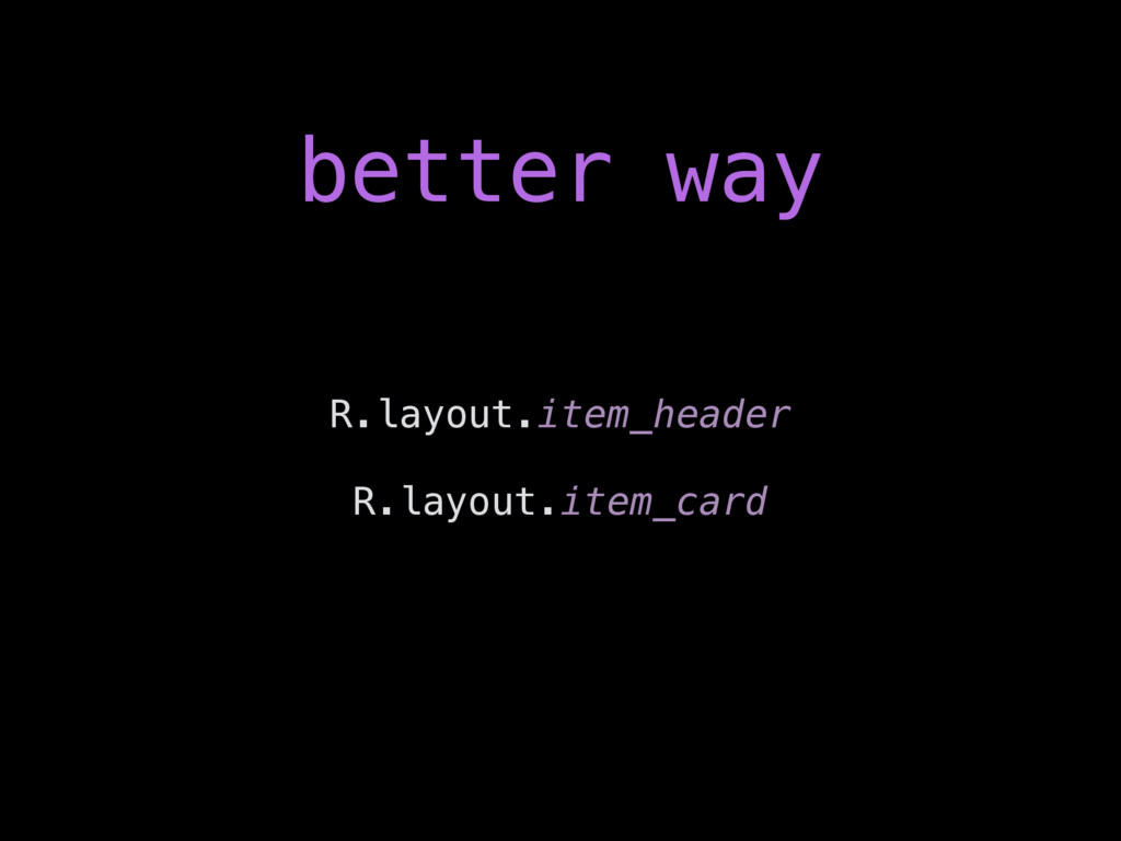better way R.layout.item_header R.layout.item_c...