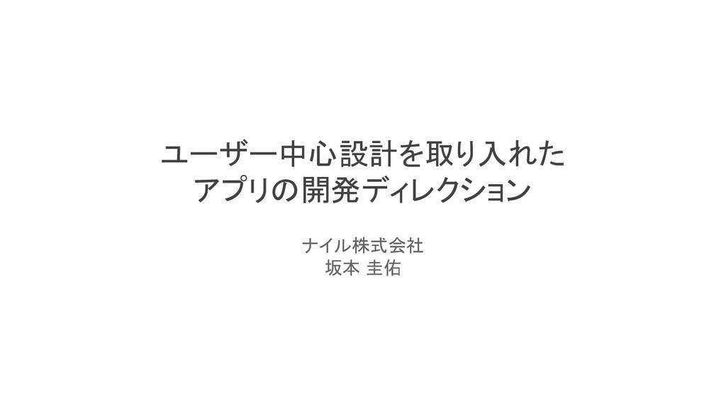 ユーザー中心設計を取り入れた アプリの開発ディレクション ナイル株式会社 坂本 圭佑