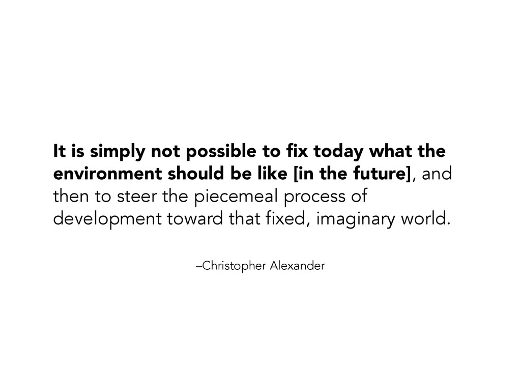 –Christopher Alexander It is simply not possibl...