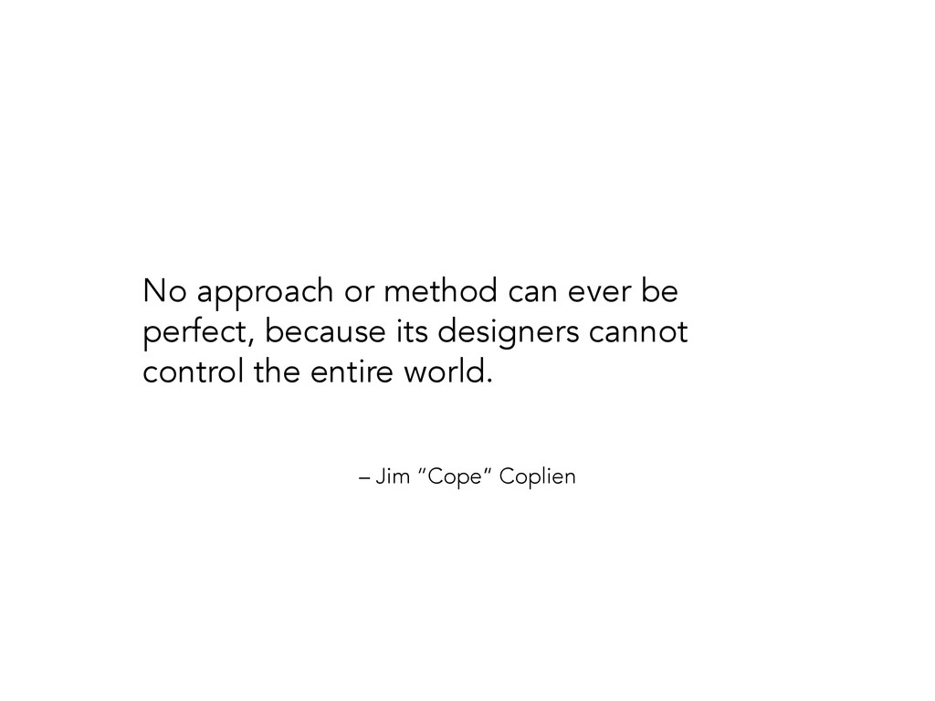"– Jim ""Cope"" Coplien No approach or method can ..."