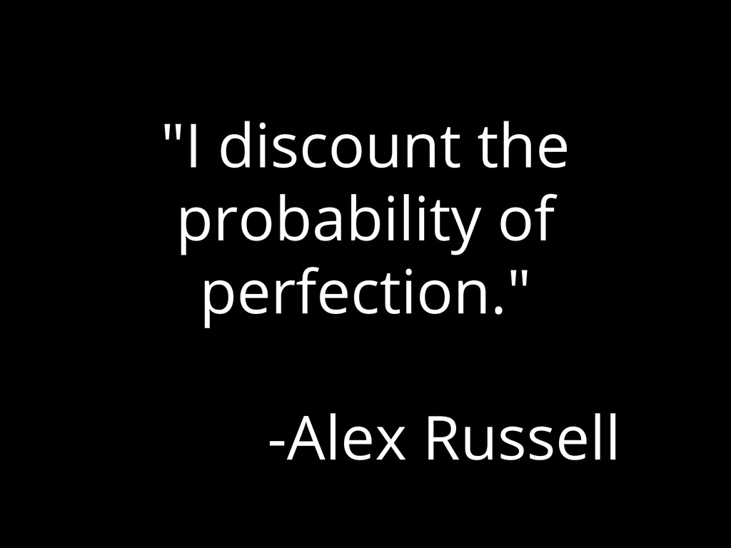 """""""I discount the probability of perfection."""" -Al..."""