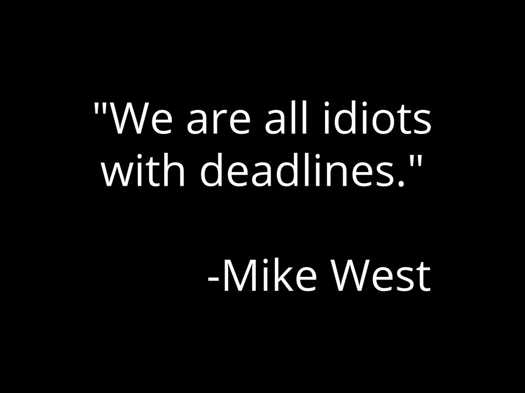 """""""We are all idiots with deadlines."""" -Mike West"""