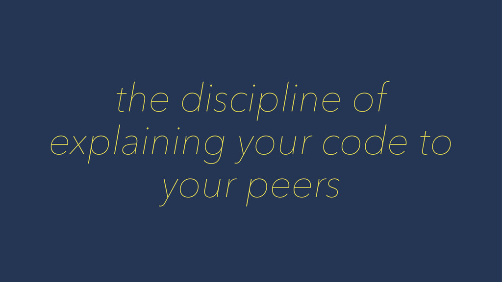 the discipline of explaining your code to your ...