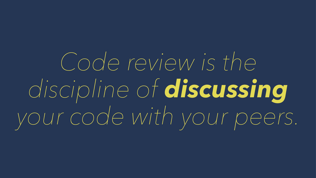 Code review is the discipline of discussing you...