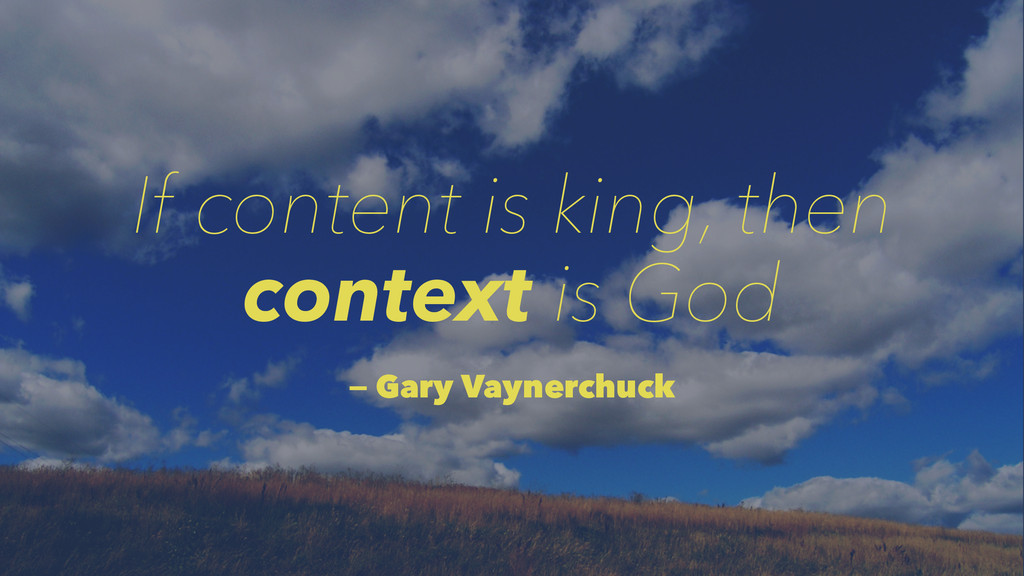 If content is king, then context is God — Gary ...