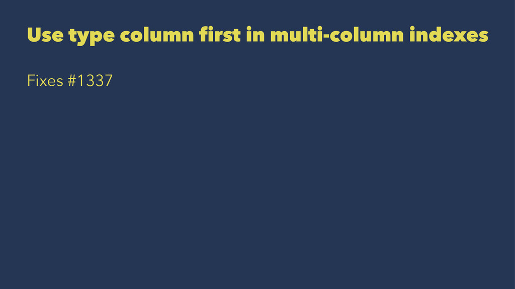 Use type column first in multi-column indexes F...
