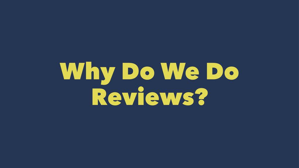 Why Do We Do Reviews?