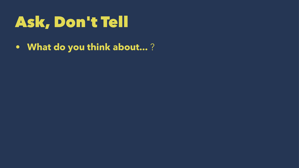 Ask, Don't Tell • What do you think about... ?