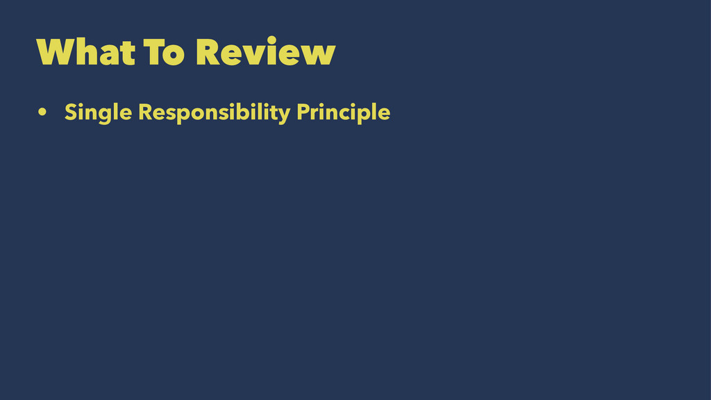 What To Review • Single Responsibility Principle