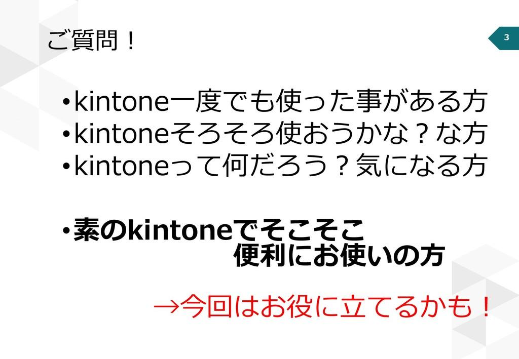 3 ご質問! •kintone一度でも使った事がある方 •kintoneそろそろ使おうかな?な...