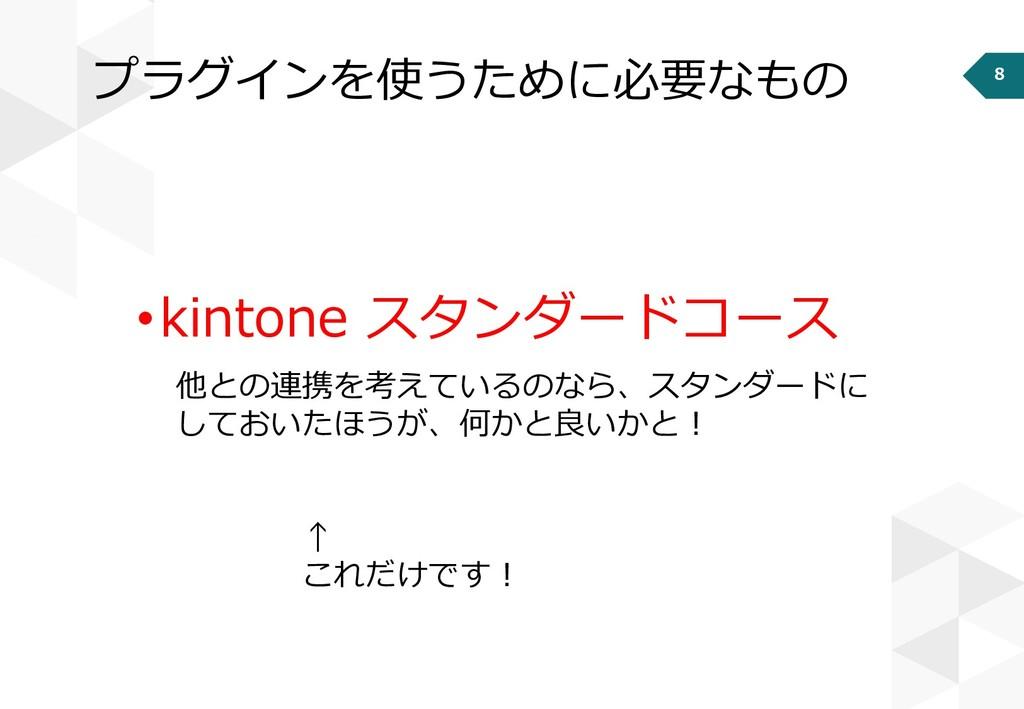 8 プラグインを使うために必要なもの •kintone スタンダードコース 他との連携を考えて...