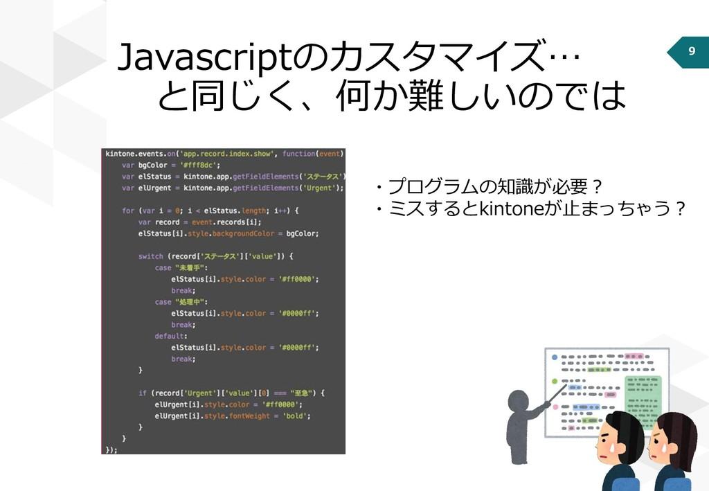 9 Javascriptのカスタマイズ… と同じく、何か難しいのでは ・プログラムの知識が必要...