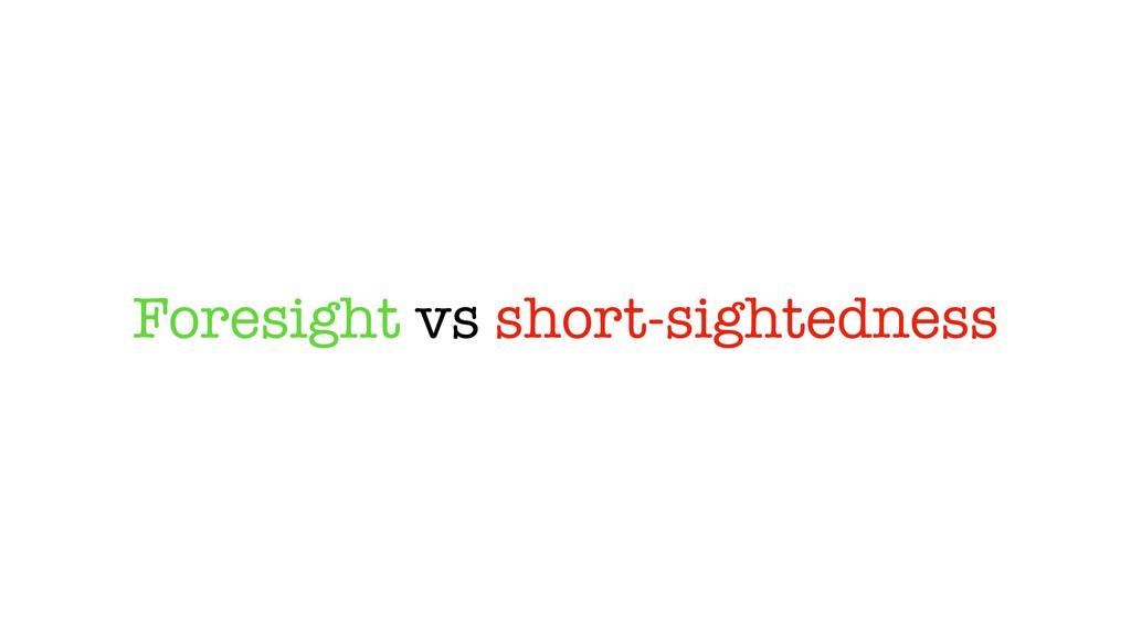 Foresight vs short-sightedness