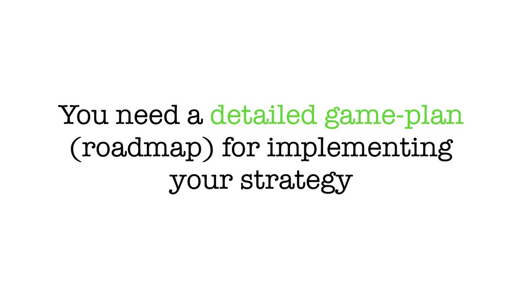 You need a detailed game-plan (roadmap) for imp...