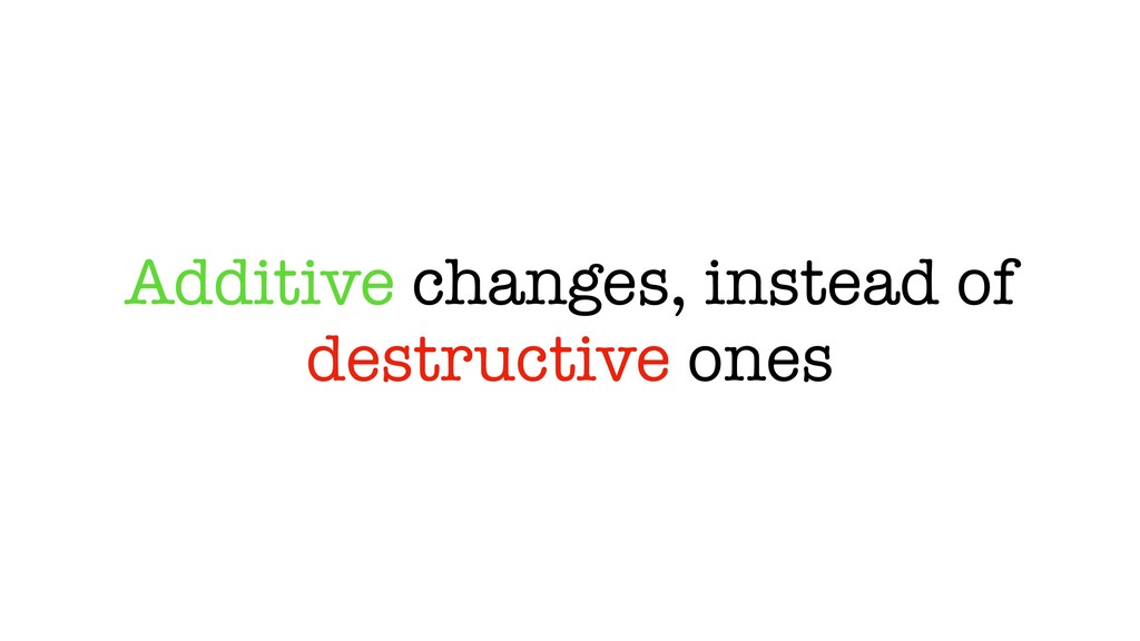 Additive changes, instead of destructive ones