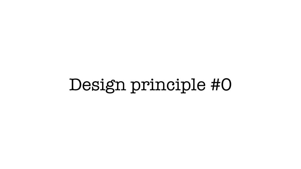 Design principle #0