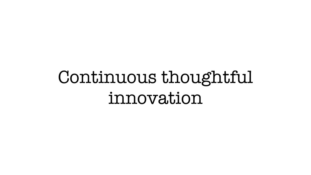 Continuous thoughtful innovation