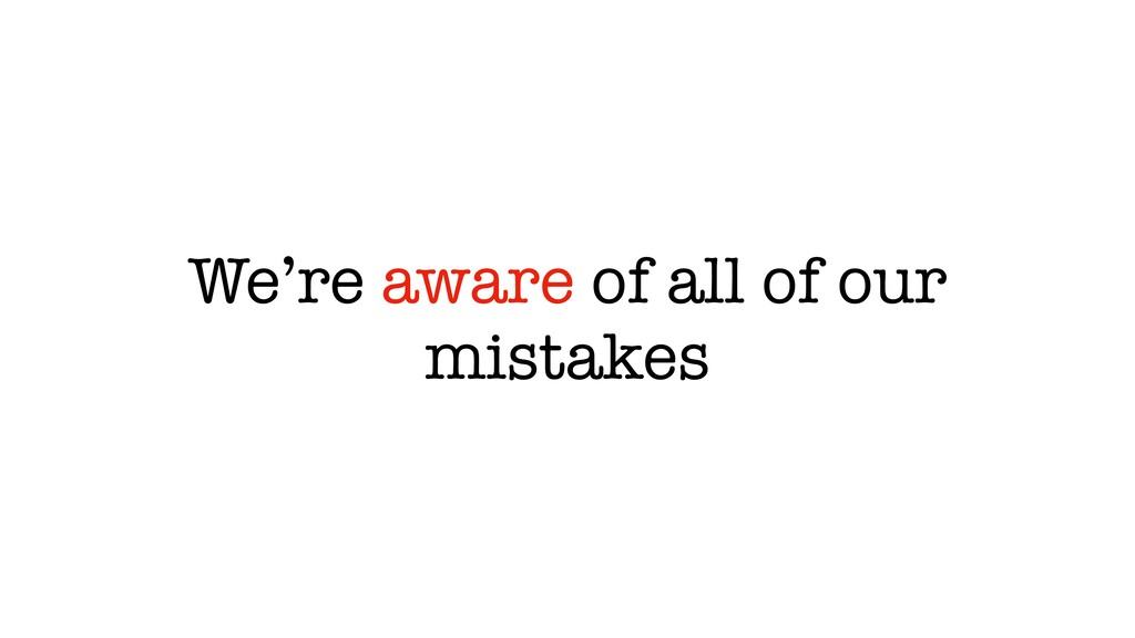 We're aware of all of our mistakes