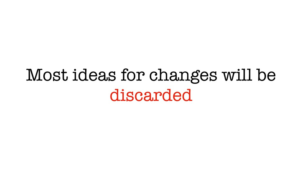 Most ideas for changes will be discarded