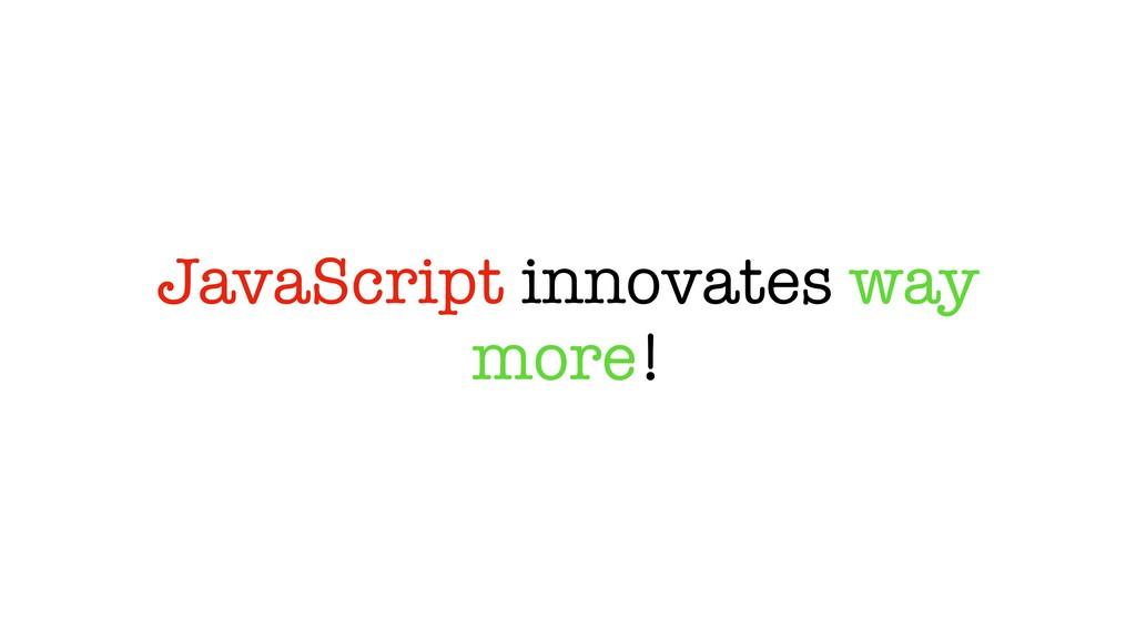JavaScript innovates way more!
