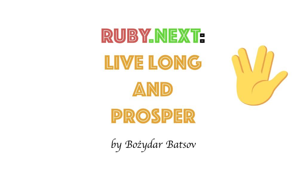 Ruby.NEXT: Live Long and prosper by Bożydar Bat...