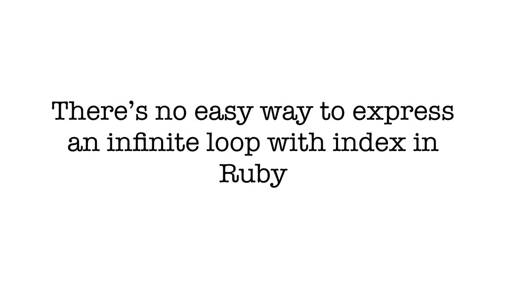 There's no easy way to express an infinite loop ...