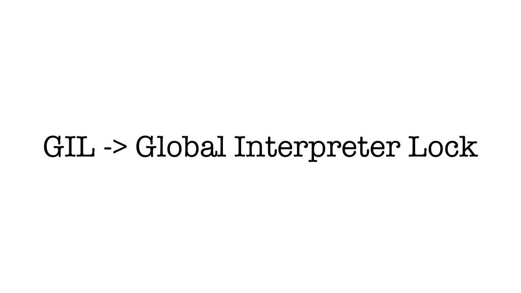 GIL -> Global Interpreter Lock