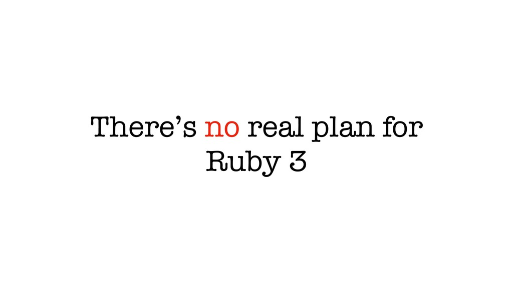 There's no real plan for Ruby 3