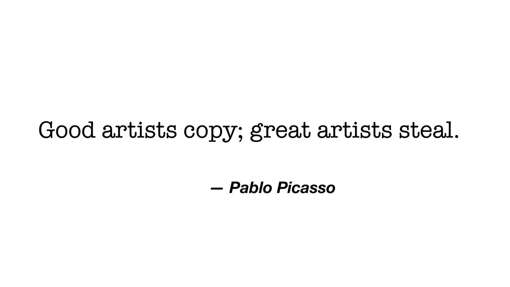 Good artists copy; great artists steal. — Pablo...