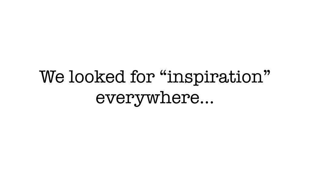 "We looked for ""inspiration"" everywhere…"