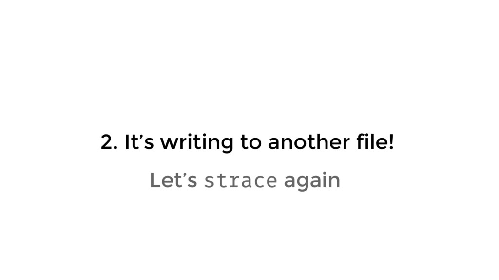 2. It's writing to another file! Let's strace a...