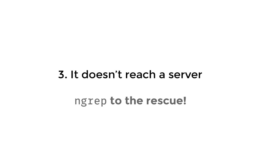 3. It doesn't reach a server ngrep to the rescu...