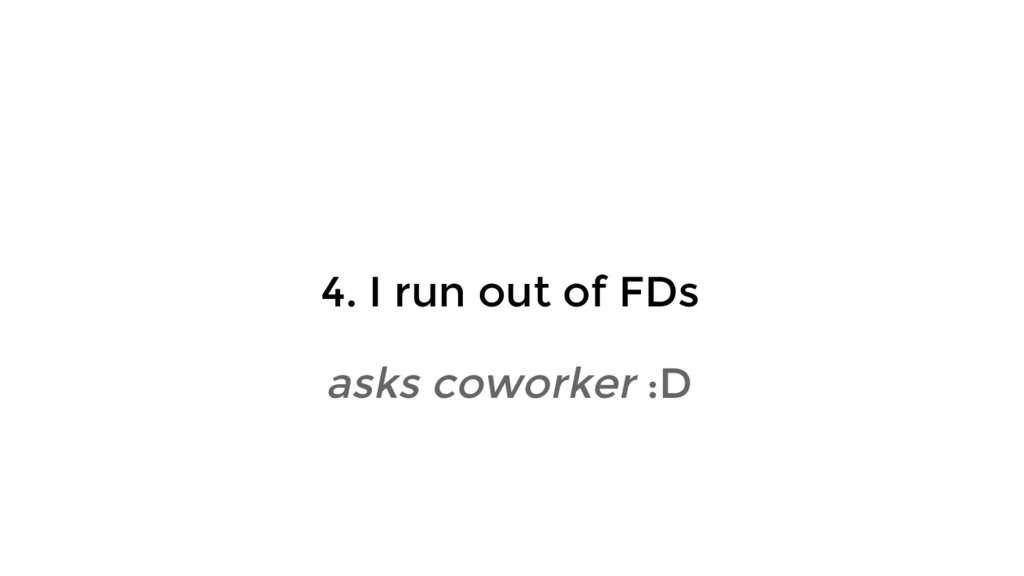 4. I run out of FDs asks coworker :D