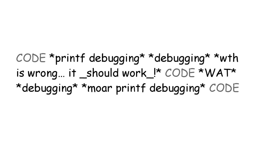 CODE *printf debugging* *debugging* *wth is wro...