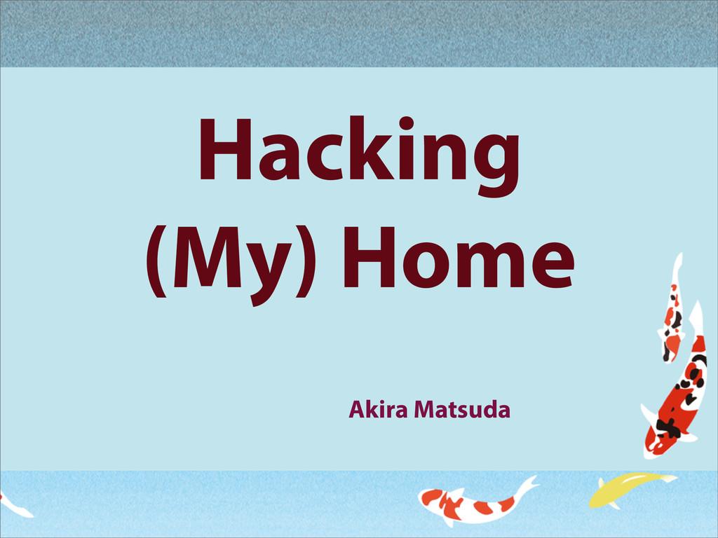 Hacking (My) Home Akira Matsuda