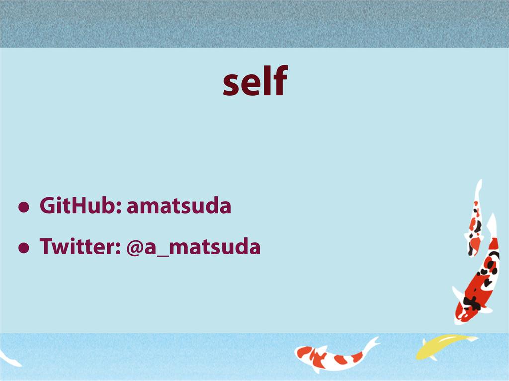 self • GitHub: amatsuda • Twitter: @a_matsuda
