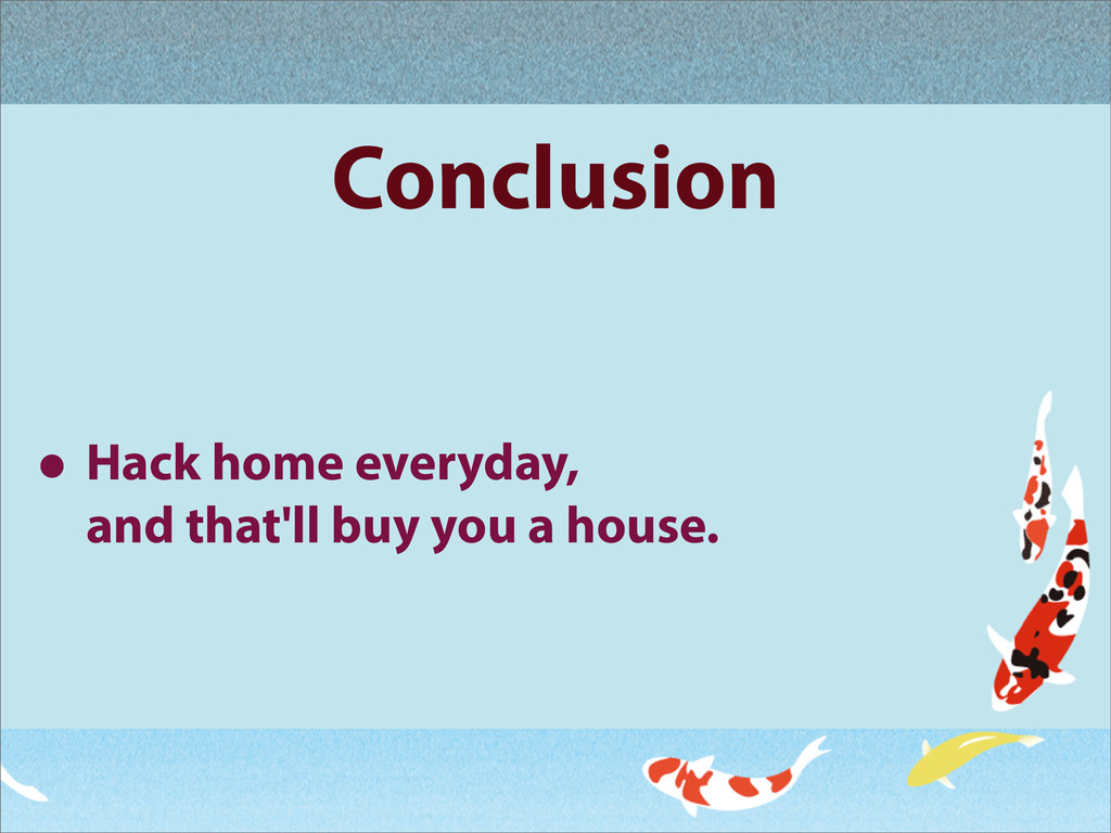 Conclusion • Hack home everyday, and that'll bu...