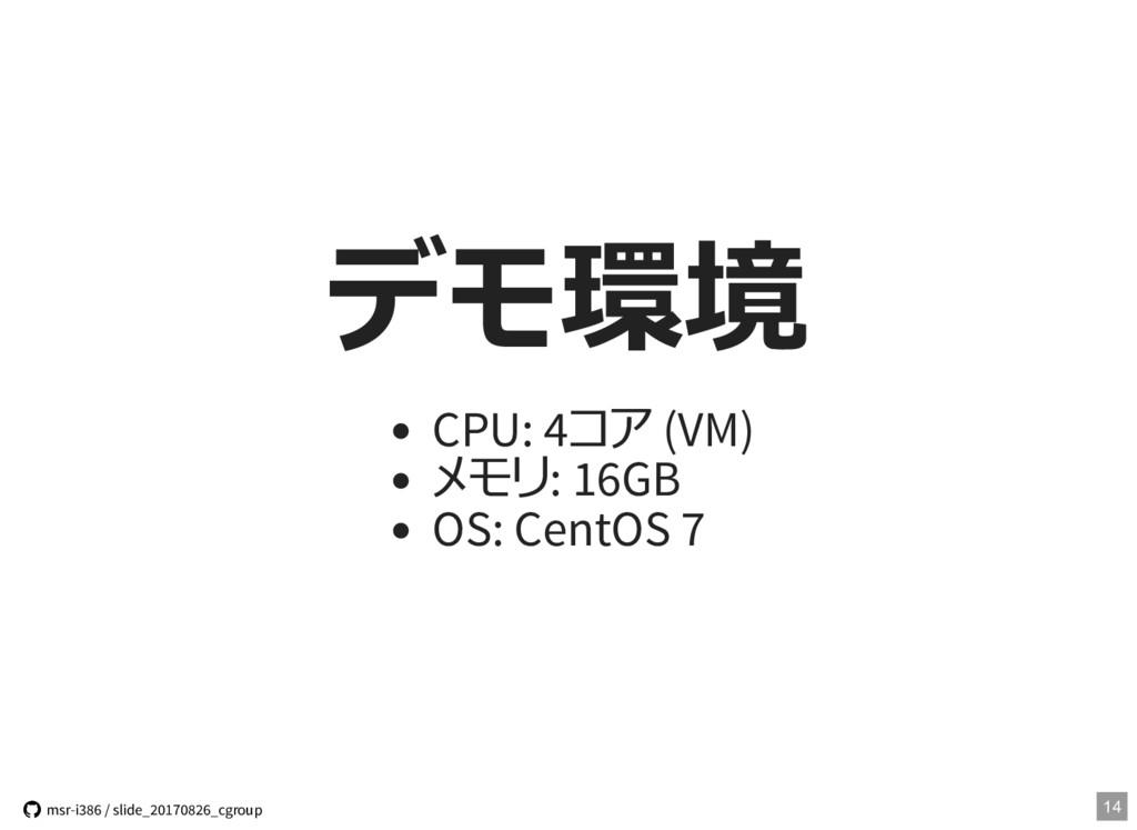 デモ環境 CPU: 4コア (VM) メモリ: 16GB OS: CentOS 7 14  ...