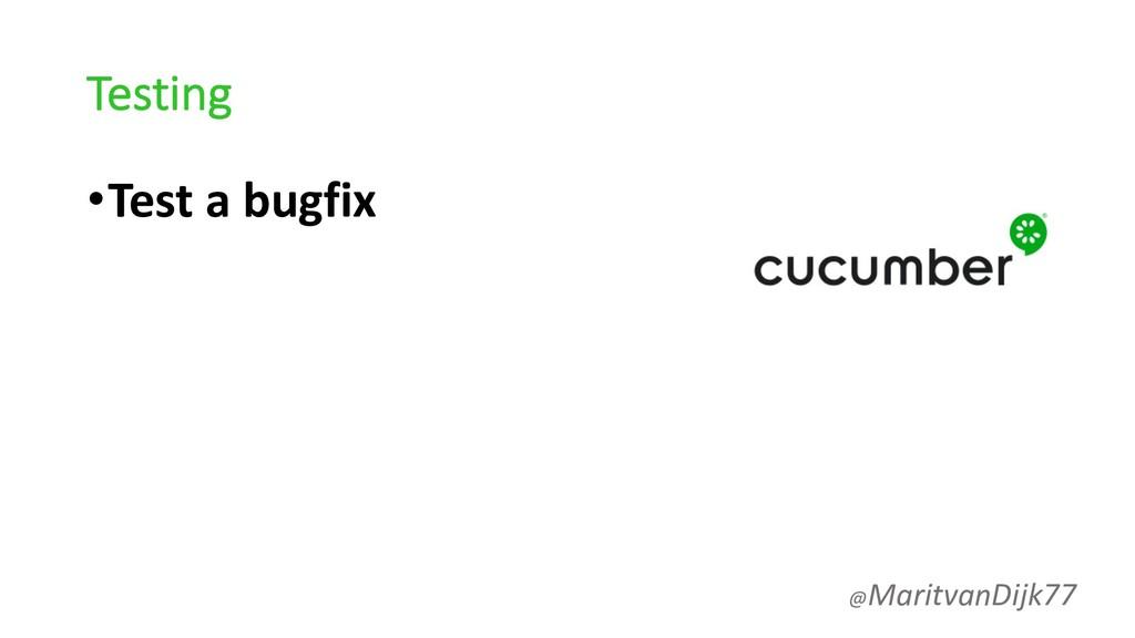 Testing •Test a bugfix @MaritvanDijk77