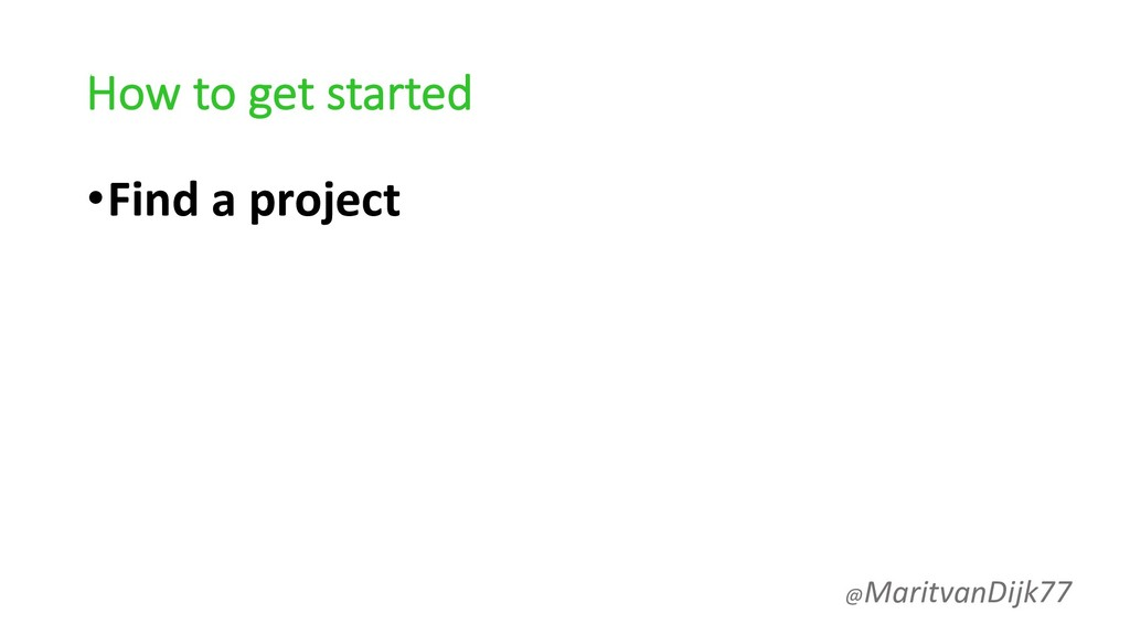 How to get started •Find a project @MaritvanDij...