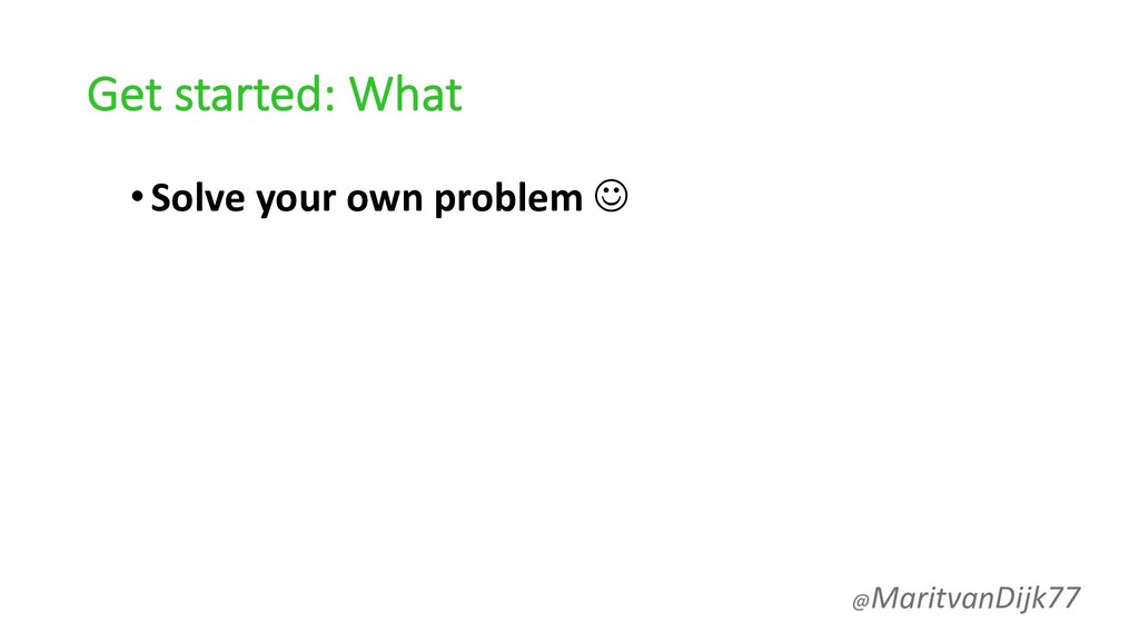 Get started: What •Solve your own problem J @Ma...