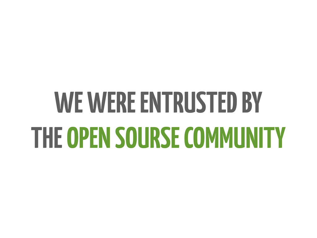 WE WERE ENTRUSTED BY THE OPEN SOURSE COMMUNITY