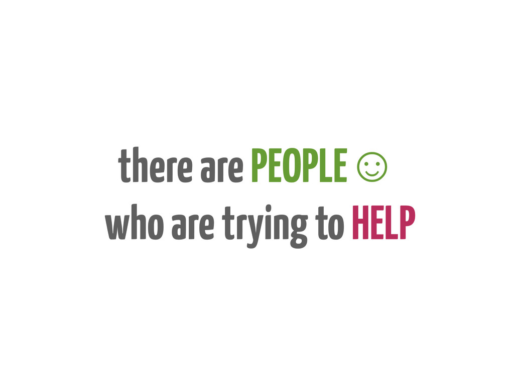 there are PEOPLE☺ who are trying to HELP