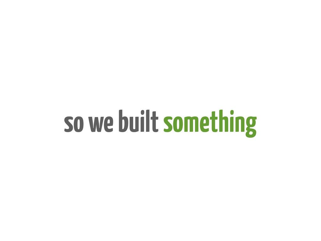 so we built something