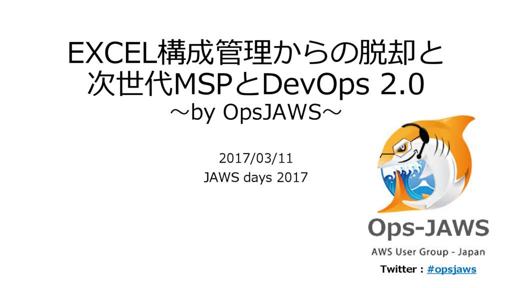 EXCEL構成管理からの脱却と 次世代MSPとDevOps 2.0 ~by OpsJAWS~ ...