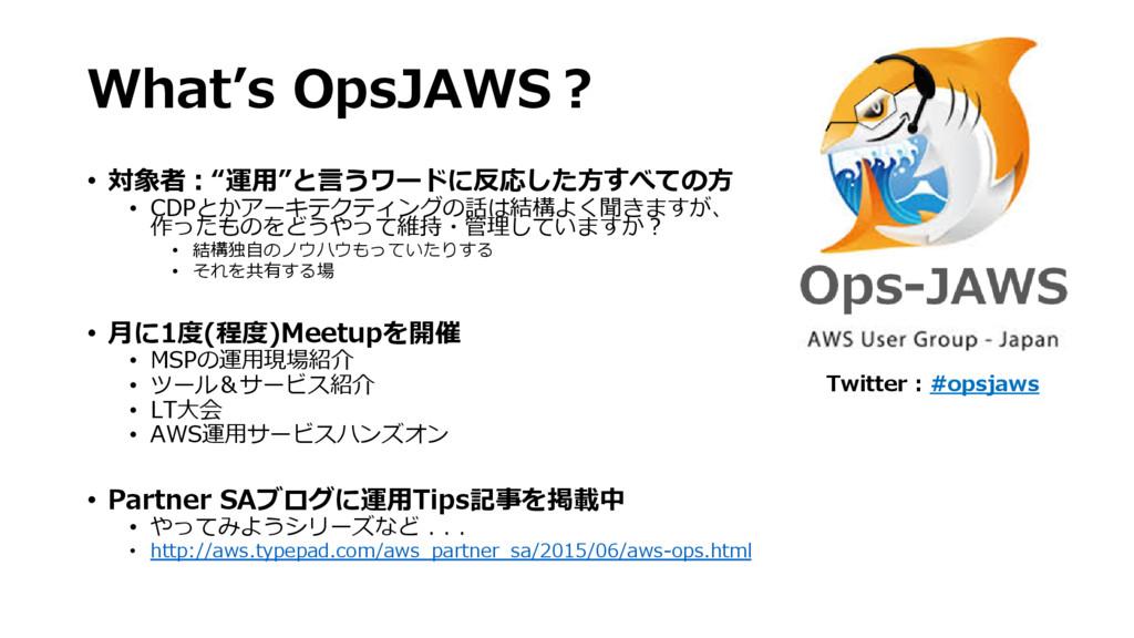 "What's OpsJAWS? • 対象者:""運用""と言うワードに反応した方すべての方 • C..."