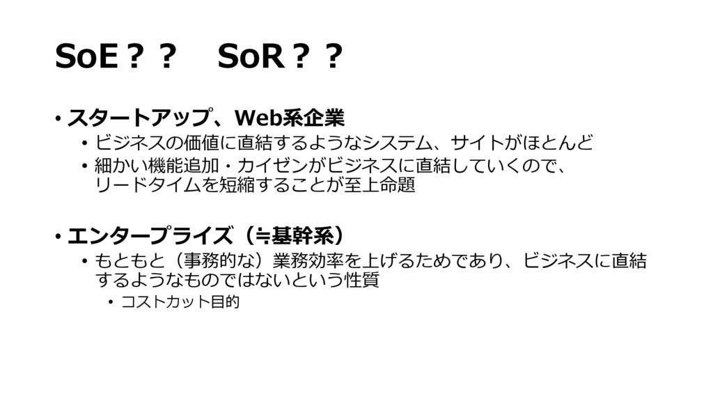 SoE?? SoR?? • スタートアップ、Web系企業 • ビジネスの価値に直結するようなシ...